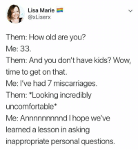 "Wow, Kids, and Time: Lisa Marie  @xLiserx  Them: How old are you?  Me: 33.  Them: And you don't have kids? Wow,  time to get on that.  Me: I've had 7 miscarriages  Them: ""Looking incredibly  uncomfortable*  Me: Annnnnnnnnd I hope we've  learned a lesson in asking  inappropriate personal questions."