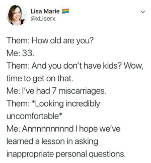 "Wow, Kids, and Time: Lisa Marie  @xLiserx  Them: How old are you?  Me: 33.  Them: And you don't have kids? Wow,  time to get on that.  Me: l've had / miscarriages  The  m: ""Looking incredibly  uncomfortable*  Me: Annnnnnnnnd I hope we've  learned a lesson in asking  inappropriate personal questions. Oh no."