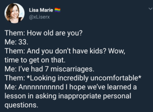 Tumblr, Wow, and Blog: Lisa Marie  @xLiserx  Them: How old are you?  Me: 33  Them: And you don't have kids? Wow,  time to get on that.  Me: l've had 7 miscarriages.  Them: *Looking incredibly uncomfortable*  Me: Annnnnnnnnd I hope we've learned a  lesson in asking inappropriate personal  question:s whitepeopletwitter:Some questions you don't ask