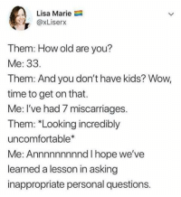 Wow, Kids, and Time: Lisa Marie  @xLiserx  Them: How old are you?  Me: 33.  Them: And you don't have kids? Wow,  time to get on that.  Me: I've had 7 miscarriages.  Them: *Looking incredibly  uncomfortable*  Me: Annnnnnnnnd I hope we've  learned a lesson in asking  inappropriate personal questions.