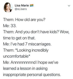 """Rude, Wow, and Kids: Lisa Marie  @xLiserx  Them: How old are you?  Me: 33.  Them: And you don't have kids? Wow,  time to get on that.  Me: I've had 7 miscarriages.  Them: """"Looking incredibly  uncomfortable*  Me: Annnnnnnnnd I hope we've  learned a lesson in asking  inappropriate personal questions. stop being rude, people!"""