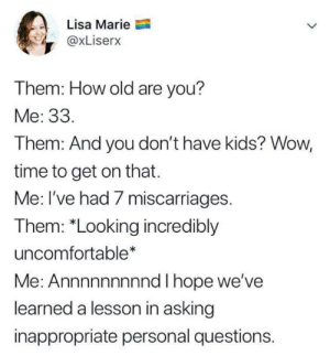 """Wow, Kids, and Time: Lisa Marie  @xLiserx  Them: How old are you?  Me: 33.  Them: And you don't have kids? Wow,  time to get on that.  Me: I've had 7 miscarriages.  Them: """"Looking incredibly  uncomfortable*  Me: Annnnnnnnnd I hope we've  learned a lesson in asking  inappropriate personal questions."""