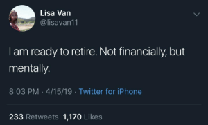 meirl: Lisa Van  @lisavan11  I am ready to retire. Not financially, but  mentally.  8:03 PM 4/15/19 Twitter for iPhone  233 Retweets 1,170 Likes meirl