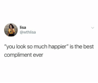 "Relationships, Best, and Lisa: lisa  @wthlisa  ""you look so much happier"" is the best  compliment ever"