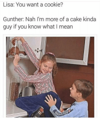Cookies, Funny, and Lmao: Lisa: You want a cookie?  Gunther: Nah I'm more of a cake kinda  guy if you know what I mean Lmao 😂
