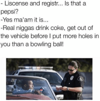 Holes, Pepsi, and Best: Liscense and registr  Is that a  pepsi?  Yes ma'am it is  Real niggas drink coke, get out of  the vehicle before l put more holes in  you than a bowling ball! @donny.drama us the best account you are not following (Swipe)