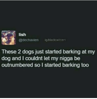 "Dogs, Friends, and My Nigga: lish  @dechavien ig:blacktwitter  These 2 dogs just started barking at my  dog and I couldnt let my nigga be  outnumbered so l started barking too <p>Dogs are Man&rsquo;s best friends via /r/wholesomememes <a href=""http://ift.tt/2zokpFv"">http://ift.tt/2zokpFv</a></p>"