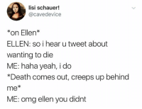 Omg, Yeah, and Death: lisi schauer!  @cavedevice  *on Ellen*  ELLEN: so i hear u tweet about  wanting to die  ME: haha yeah, i do  *Death comes out, creeps up behind  me*  ME: omg ellen you didnt