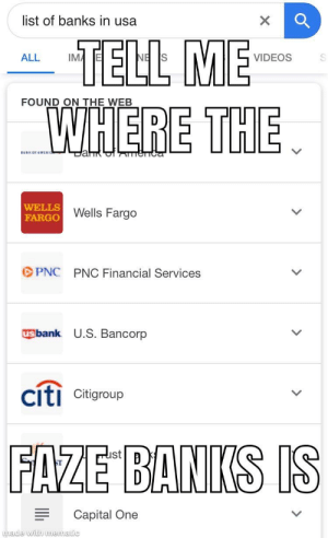 Videos, Banks, and Capital: list of banks in usa  TELL ME  WHERE THE  ALL  VIDEOS  FOUND ON THE WEB  BahR  eTTCa  WELLS  FARGO  Wells Fargo  PNC  PNC Financial Services  usbank U.S. Bancorp  citi Citigroup  FAZE BANKS IS  Capital One  made with nmematic  > Where is it???
