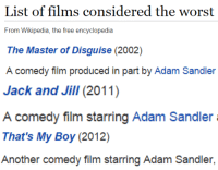 Adam Sandler, The Worst, and Wikipedia: List of films considered the worst  From Wikipedia, the free encyclopedia   The Master of Disguise (2002)  comedy filim produced in part by Adam Sandler   Jack and Jill(2011)  A comedy film starring Adam Sandler   That's My Boy (2012)  Another comedy film starring Adam Sandler,