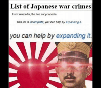 list of: List of Japanese war crimes  From Wikipedia, the free encyclopedia  This list is incomplete; you can help by expanding it.  you can help by expanding it.