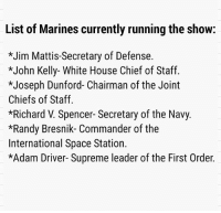 *Quick notes* 1) suck it Army 😜 2) the last two are surprising 🤔 3) they were-are all officers except for the last one 😩: List of Marines currently running the show:  *Jim Mattis-Secretary of Defense.  *John Kelly- White House Chief of Staff.  *Joseph Dunford- Chairman of the Joint  Chiefs of Staff.  *Richard V. Spencer- Secretary of the Navy.  *Randy Bresnik- Commander of the  International Space Station.  *Adam Driver- Supreme leader of the First Order. *Quick notes* 1) suck it Army 😜 2) the last two are surprising 🤔 3) they were-are all officers except for the last one 😩