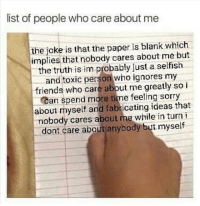 Feeling Sorry: list of people who care about me  the joke is that the paper is blank which  implies that nobody cares about me but  the truth is im probably just a selfish  and toxic person who ignores my  friends who care about me greatly so i  Can spend more time feeling sorry  about myself and fabricating ideas that  nobody cares about me while in turn i  dont care about anybody but myself