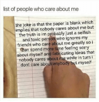 Feeling Sorry: list of people who care about me  the joke is that the paper is blank which  implies that nobody cares about me but  the truth is im probably just a selfish  and toxic person who ignores my  friends who care abbut me greatly so i  Can spend more time feeling sorry  about myself and fabricating ideas that  nobody cares about me while in turni  dont care about anybody but myself