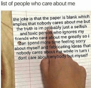 Meirl: list of people who care about me  the joke is that the paper is blank which  implies that nobody cares about me but  the truth is im probably just a selfish  and toxic person who ignores my  friends who care about me greatly so i  Can spend more time feeling sorry  about myself and fabricating ideas that  nobody cares about me while in turn i  dont care about anybody but myself Meirl