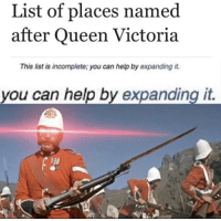 Queen, Help, and Queen Victoria: List of places named  after Queen Victoria  This list is incomplete; you can help by expanding it.  you can help by expanding it.