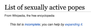 wikipedia the free encyclopedia: List of sexually active popes  From Wikipedia, the free encyclopedia  This list is incomplete; you can help by expanding it.