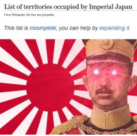 Wikipedia, Free, and Help: List of territories occupied by Imperial Japan  From Wikipedia, the free encyclopedia  This list is incomplete, you can help by expanding it.