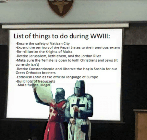Build up power base, capture objective, reap reward: List of things to do during WWIII:  -Ensure the safety of Vatican City  -Expand the territory of the Papal States to their previous extent  -Re-militerize the Knights of Malta  -Retake Jerusalem, Bethlehem, and the Jordan River  -Make sure the Temple is open to both Christians and Jews (it  currently isn't)  -Retake Constantinople and liberate the Hagia Sophia for our  Greek Orthodox brothers  -Establish Latin as the official language of Europe  -Build lots of trebuchets  -Make furfies illegal Build up power base, capture objective, reap reward