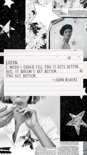 Joan: LISTEN  1 WISH L COULD TELL YOU IT GETS BETTER,  BUT, IT DOESN'T GET BETTER  YOU GET BETTER  -JOAN RIVERS
