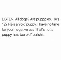 """Ass, Dogs, and Memes: LISTEN. All dogs? Are pupppies. He's  12? He's an old puppy. I have no time  for your negative ass """"that's not a  puppy he's too old"""" bullshit. ALL 👏🏼 DOGS 👏🏼 ARE 👏🏼 PUPPIES 👏🏼 fuck outta here with that old dogs aren't puppies shit ✌🏼"""