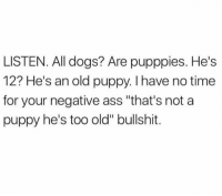 """Ass, Dogs, and Memes: LISTEN. All dogs? Are pupppies. He's  12? He's an old puppy. I have no time  for your negative ass """"that's not a  puppy he's too old"""" bullshit. Will unfriend you if you say otherwise."""