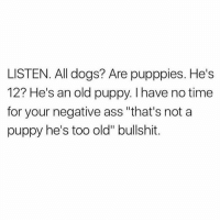 "Ass, Dank, and Dogs: LISTEN. All dogs? Are pupppies. He's  12? He's an old puppy. I have no time  for your negative ass ""that's not a  puppy he's too old"" bullshit."