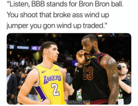 "Ass, Bbb, and Los Angeles Lakers: ""Listen, BBB stands for Bron Bron ball.  You shoot that broke ass wind up  jumper you gon wind up traded.""  GS4  LAKERS  2 Bron Bron Ball 😭😂"