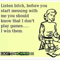 Some women dont play games ta all lol   via --> Spectacular: Listen bitch, before you  start messing with  me you should  know that I don't  play games  I win them.  USER  eCARDS Some women dont play games ta all lol   via --> Spectacular