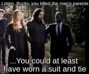 The disrespect: Listen, Bucky, you killed,the man's parents  .You could at least  have worn a suit and tie  imgflip.com The disrespect