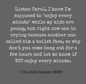 "Not my idea of enjoyment, TBH.  (via The 21st Century SAHM): Listen Carol, I know I'm  supposed to ""enjoy every  minute"" while my kids are  young, but right now one is  crying because another one  called him a toilet face, so why  don't you come hang out for a  few hours and let me know if  YOU enjoy every minute.  - The 21st Century SAHM Not my idea of enjoyment, TBH.  (via The 21st Century SAHM)"