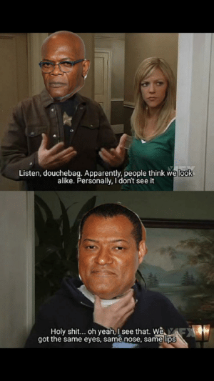 Apparently, Douchebag, and Shit: Listen, douchebag. Apparently, people think welook  alike. Personally, I don't see it  Holy shit... oh yeah, I see that. We  got the same eyes, same nose, same lips I AM NOT LAURENCE FISHBURNE