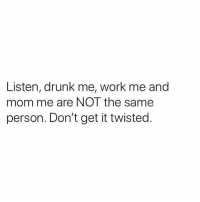 Drunk: Listen, drunk me, work me and  mom me are NOT the same  person. Don't get it twisted