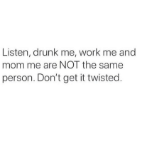 Drunk, Memes, and Work: Listen, drunk me, work me and  mom me are NOT the same  person. Don't get it twisted Honestly my ability to go from degenerate to professional in 2 seconds never ceases to amaze me 😂