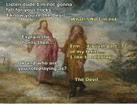 Dude, Fall, and Devil: Listen dude I'm not gonna  fall for your tricks...  I know vou're the Devil  What!? No I'm not  Explain the  horns then..  Erm... it's just part  of my fetishoo  I like to roleplay  ok and who are  you roleplaying as?  The Devil