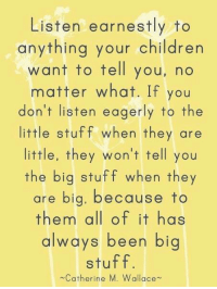 via ~ A Mom's Life Uncut: Listen earnestly to  anything your children  want to tell you, no  matter what. If you  don't listen eagerly to the  little stuff when they are  little, they won't tell you  the big stuff when they  are big, because to  them a  of it has  always been big  stuff.  Catherine  M. Wallace via ~ A Mom's Life Uncut