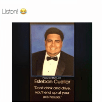 "Ex's, Memes, and Drive: Listen!  Featured @will ent  Esteban Cuellar  ""Don't drink and drive,  youll end up at your  ex's house."" 😂😂lol"