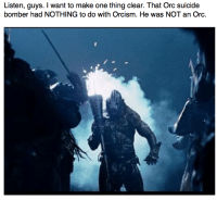 """Memes, Http, and Lord of the Rings: Listen, guys. I want to make one thing clear. That Orc suicide  bomber had NOTHING to do with Orcism. He was NOT an Orc. <p>Lord of the rings terrorism memes flying off the shelves!! buy buy buy via /r/MemeEconomy <a href=""""http://ift.tt/2qvHy8F"""">http://ift.tt/2qvHy8F</a></p>"""