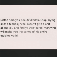 Fuckboy, Girl Memes, and  You Beauty: Listen here you beautiful bitch. Stop crying  over a fuckboy who doesn't give a shit  about you and find yourself a real man who  will make you the centre of his entire  fucking world. Tag someone who needs to read this ❤ rp @kuekuatsu999