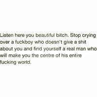 Beautiful, Bitch, and Crying: Listen here you beautiful bitch. Stop crying  over a fuckboy who doesn't give a shit  about you and find yourself a real man who  will make you the centre of his entire  fucking world.