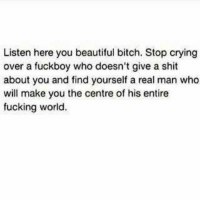 Crying, Fuckboy, and Memes: Listen here you beautiful bitch. Stop crying  over a fuckboy who doesn't give a shit  about you and find yourself a real man who  will make you the centre of his entire  fucking world. 💯