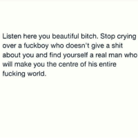 Fuckboy, Memes, and 🤖: Listen here you beautiful bitch. Stop crying  over a fuckboy who doesn't give a shit  about you and find yourself a real man who  will make you the centre of his entire  fucking world 💯