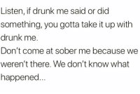 If you got a problem with Friday Night Me, talk to Saturday Night Me.: Listen, if drunk me said or dic  something, you gotta take it up with  drunk me.  Don't come at sober me because we  weren't there. We don't know what  happened If you got a problem with Friday Night Me, talk to Saturday Night Me.