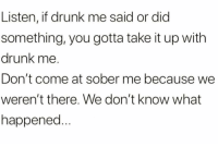 Truth 💯😂 https://t.co/NyTPpnT7Nv: Listen, if drunk me said or dic  something, you gotta take it up with  drunk me.  Don't come at sober me because we  weren't there. We don't know what  happened Truth 💯😂 https://t.co/NyTPpnT7Nv