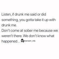 Drunk, Funny, and Memes: Listen, if drunk me said or did  something, you gotta take it up with  drunk me.  Don't come at sober me because we  weren't there. We don't know what  happened... @sarcasm.only (via twitter-laurenljjackson)