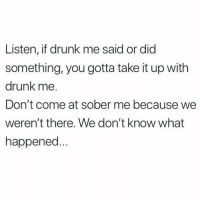 Drunk, Funny, and Sober: Listen, if drunk me said or did  something, you gotta take it up with  drunk me.  Don't come at sober me because we  weren't there. We don't know what  happened Yea we're not going to dinner Thursday I didn't make that plan someone else did