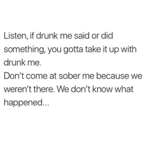 Drunk, Sober, and Did: Listen, if drunk me said or did  something, you gotta take it up with  drunk me.  Don't come at sober me because we  weren't there. We don't know what  happened...