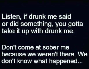 Drunk, Funny, and Sober: Listen, if drunk me said  or did something, you gotta  take it up with drunk me.  Don't come at sober me  because we weren't there. We  don't know what happene... #truth #iaoh