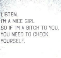 💯: LISTEN  IM A NICE GIRL.  SO IF IM A BITCH TO YOU,  YOU NEED TO CHECK  YOURSELF 💯