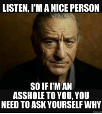 why meme: LISTEN, IM A NICE PERSON  SO IF I'M AN  ASSHOLE TO YOU, YOU  NEED TO ASK YOURSELF WHY  memes Comm
